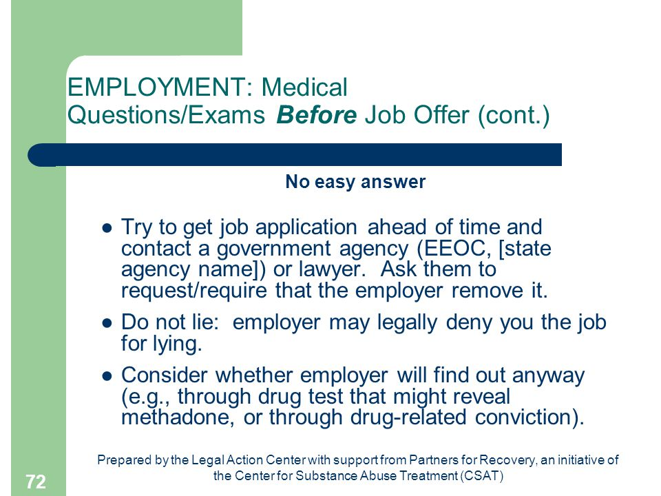 Prepared by the Legal Action Center with support from Partners for Recovery, an initiative of the Center for Substance Abuse Treatment (CSAT) 72 EMPLOYMENT: Medical Questions/Exams Before Job Offer (cont.) No easy answer ●Try to get job application ahead of time and contact a government agency (EEOC, [state agency name]) or lawyer.