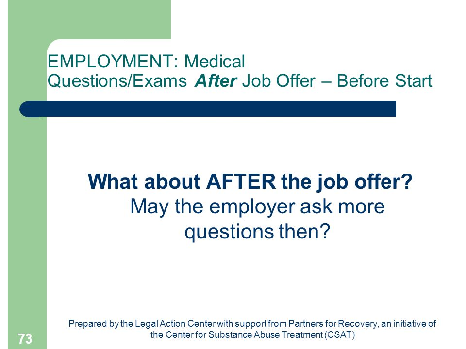 Prepared by the Legal Action Center with support from Partners for Recovery, an initiative of the Center for Substance Abuse Treatment (CSAT) 73 EMPLOYMENT: Medical Questions/Exams After Job Offer – Before Start What about AFTER the job offer.