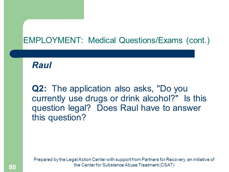 Prepared by the Legal Action Center with support from Partners for Recovery, an initiative of the Center for Substance Abuse Treatment (CSAT) 80 EMPLOYMENT: Medical Questions/Exams (cont.) Raul Q2: The application also asks, Do you currently use drugs or drink alcohol Is this question legal.