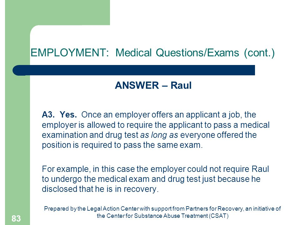 Prepared by the Legal Action Center with support from Partners for Recovery, an initiative of the Center for Substance Abuse Treatment (CSAT) 83 EMPLOYMENT: Medical Questions/Exams (cont.) ANSWER – Raul A3.