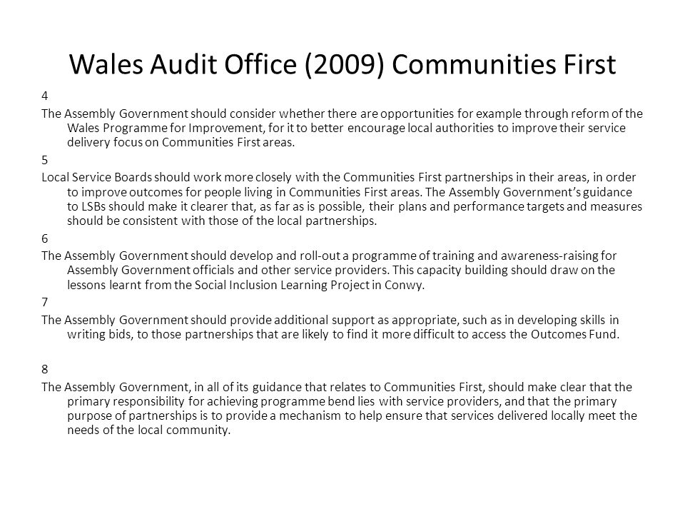 Wales Audit Office (2009) Communities First 4 The Assembly Government should consider whether there are opportunities for example through reform of the Wales Programme for Improvement, for it to better encourage local authorities to improve their service delivery focus on Communities First areas.