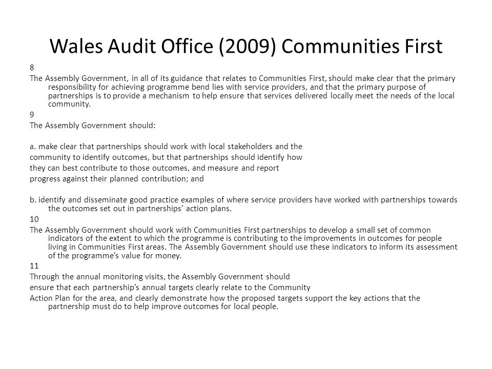 Wales Audit Office (2009) Communities First 8 The Assembly Government, in all of its guidance that relates to Communities First, should make clear that the primary responsibility for achieving programme bend lies with service providers, and that the primary purpose of partnerships is to provide a mechanism to help ensure that services delivered locally meet the needs of the local community.