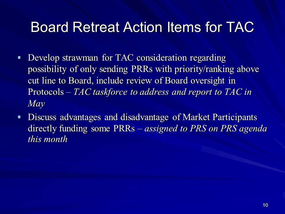 10 Board Retreat Action Items for TAC  Develop strawman for TAC consideration regarding possibility of only sending PRRs with priority/ranking above cut line to Board, include review of Board oversight in Protocols – TAC taskforce to address and report to TAC in May  Discuss advantages and disadvantage of Market Participants directly funding some PRRs – assigned to PRS on PRS agenda this month