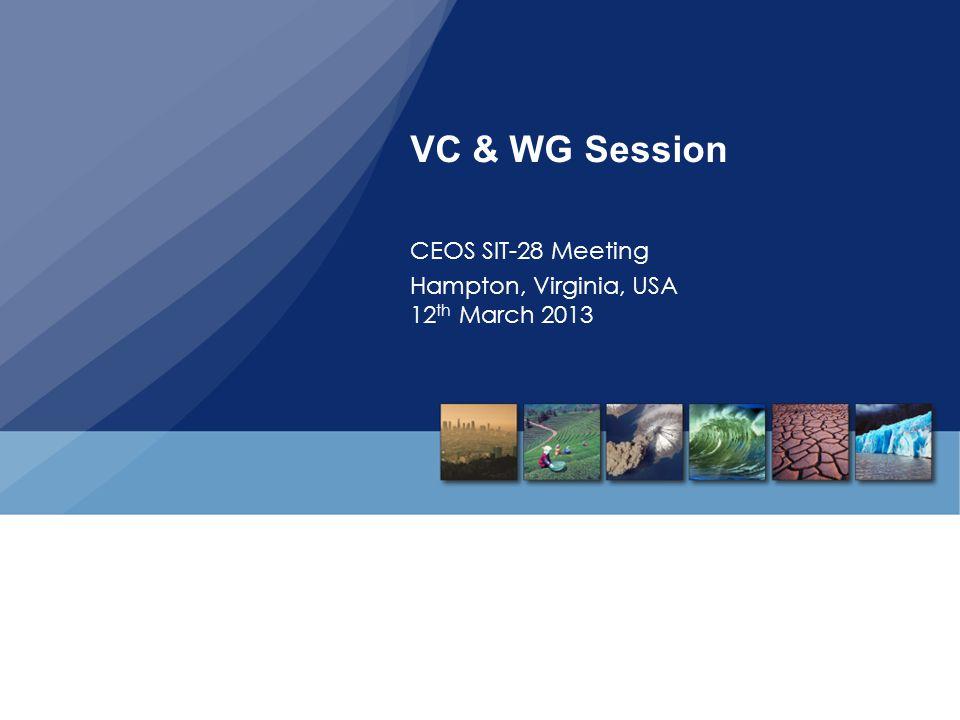 VC & WG Session CEOS SIT-28 Meeting Hampton, Virginia, USA 12 th March 2013