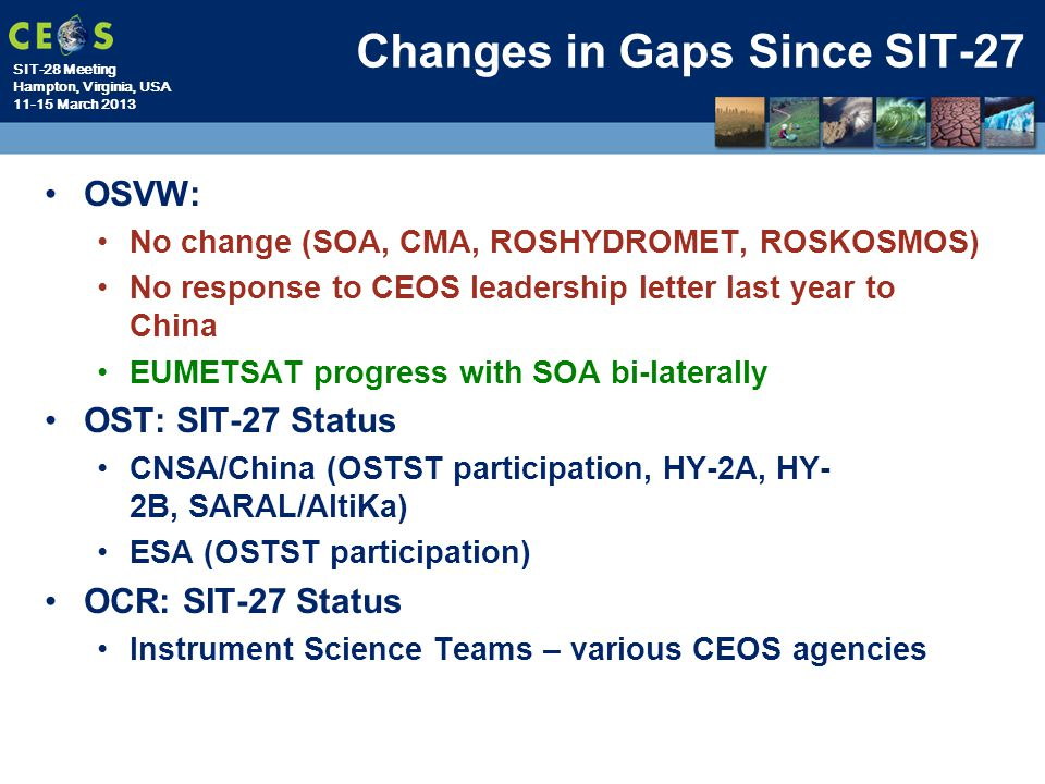 SIT-28 Meeting Hampton, Virginia, USA 11-15 March 2013 OSVW: No change (SOA, CMA, ROSHYDROMET, ROSKOSMOS) No response to CEOS leadership letter last year to China EUMETSAT progress with SOA bi-laterally OST: SIT-27 Status CNSA/China (OSTST participation, HY-2A, HY- 2B, SARAL/AltiKa) ESA (OSTST participation) OCR: SIT-27 Status Instrument Science Teams – various CEOS agencies Changes in Gaps Since SIT-27