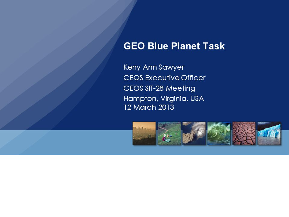 GEO Blue Planet Task Kerry Ann Sawyer CEOS Executive Officer CEOS SIT-28 Meeting Hampton, Virginia, USA 12 March 2013