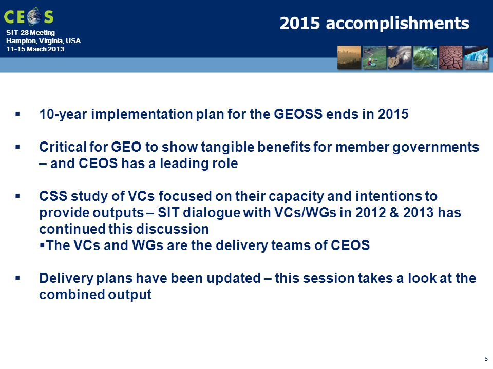 SIT-28 Meeting Hampton, Virginia, USA 11-15 March 2013 5 2015 accomplishments  10-year implementation plan for the GEOSS ends in 2015  Critical for