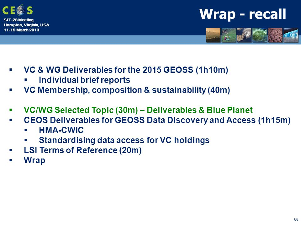 SIT-28 Meeting Hampton, Virginia, USA 11-15 March 2013 89 Wrap - recall  VC & WG Deliverables for the 2015 GEOSS (1h10m)  Individual brief reports 