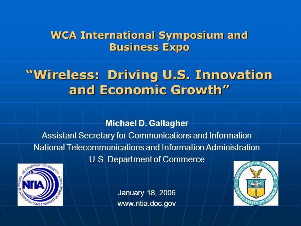"""WCA International Symposium and Business Expo """"Wireless: Driving U.S. Innovation and Economic Growth"""" Michael D. Gallagher Assistant Secretary for Com"""