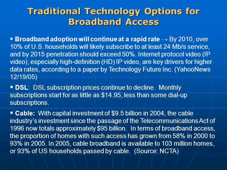 Traditional Technology Options for Broadband Access  Broadband adoption will continue at a rapid rate → By 2010, over 10% of U.S.