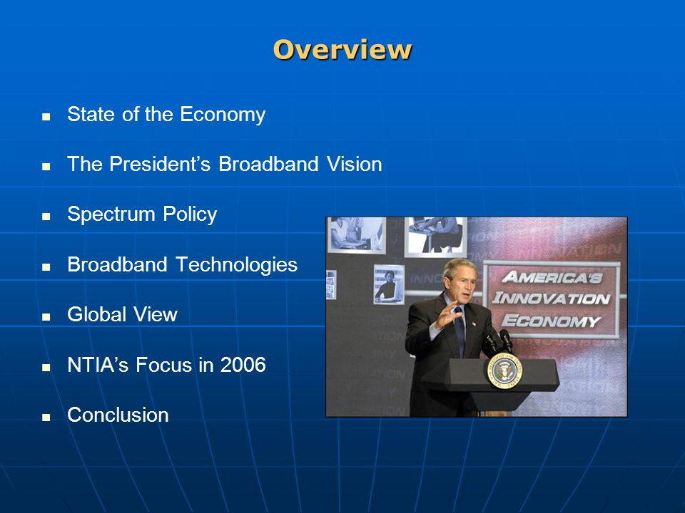 Overview State of the Economy The President's Broadband Vision Spectrum Policy Broadband Technologies Global View NTIA's Focus in 2006 Conclusion