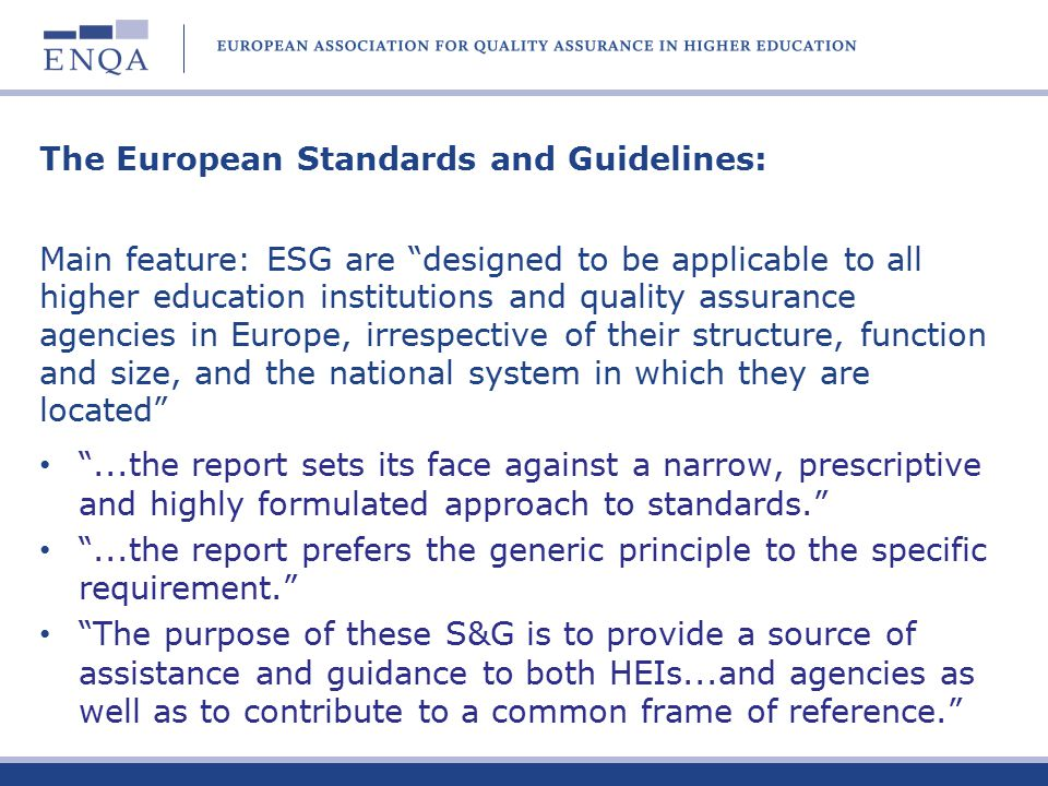 The European Standards and Guidelines: Main feature: ESG are designed to be applicable to all higher education institutions and quality assurance agencies in Europe, irrespective of their structure, function and size, and the national system in which they are located ...the report sets its face against a narrow, prescriptive and highly formulated approach to standards. ...the report prefers the generic principle to the specific requirement. The purpose of these S&G is to provide a source of assistance and guidance to both HEIs...and agencies as well as to contribute to a common frame of reference.