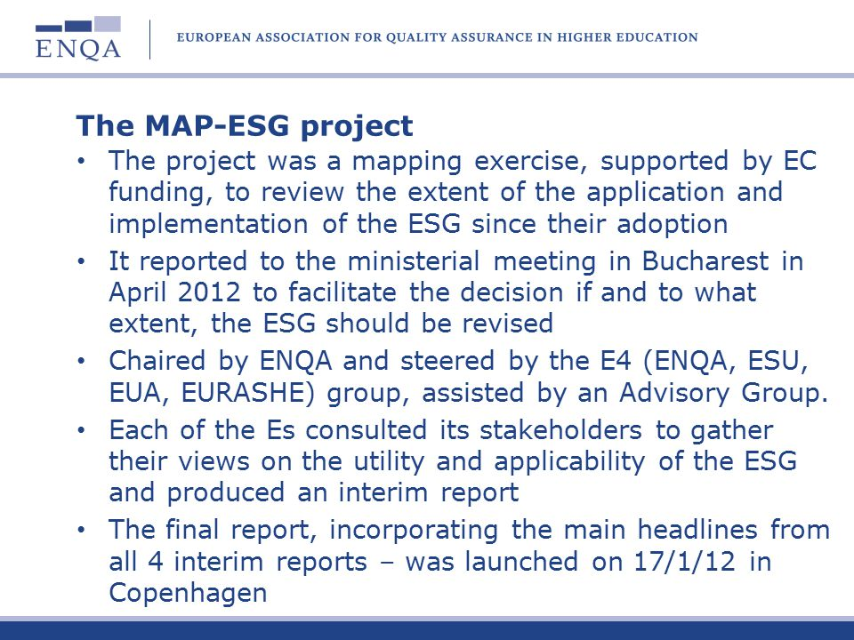 The MAP-ESG project The project was a mapping exercise, supported by EC funding, to review the extent of the application and implementation of the ESG since their adoption It reported to the ministerial meeting in Bucharest in April 2012 to facilitate the decision if and to what extent, the ESG should be revised Chaired by ENQA and steered by the E4 (ENQA, ESU, EUA, EURASHE) group, assisted by an Advisory Group.