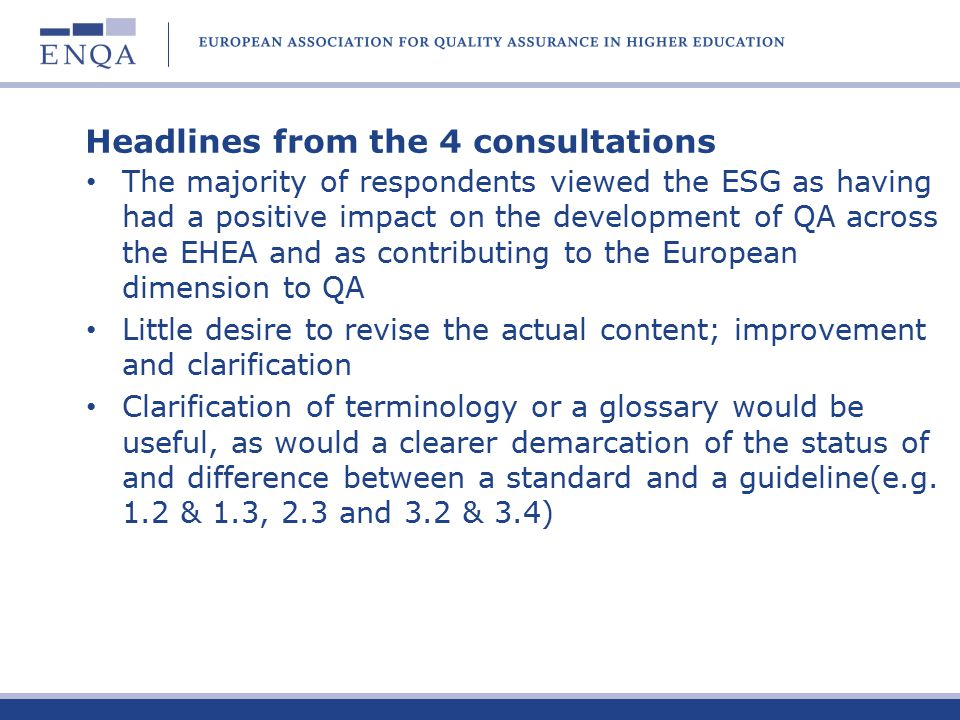 Headlines from the 4 consultations The majority of respondents viewed the ESG as having had a positive impact on the development of QA across the EHEA and as contributing to the European dimension to QA Little desire to revise the actual content; improvement and clarification Clarification of terminology or a glossary would be useful, as would a clearer demarcation of the status of and difference between a standard and a guideline(e.g.