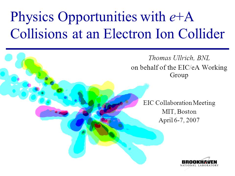 Physics Opportunities with e+A Collisions at an Electron Ion Collider Thomas Ullrich, BNL on behalf of the EIC/eA Working Group EIC Collaboration Meeting MIT, Boston April 6-7, 2007