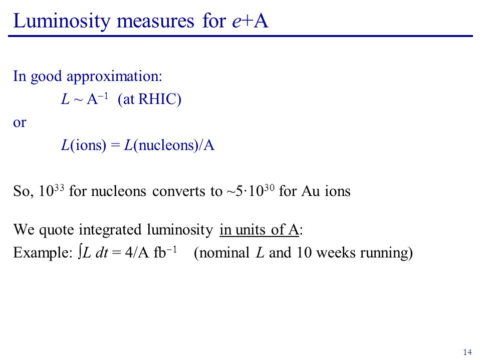 14 Luminosity measures for e+A In good approximation: L ~ A  (at RHIC) or L(ions) = L(nucleons)/A So, 10 33 for nucleons converts to ~5·10 30 for Au ions We quote integrated luminosity in units of A: Example: ∫L dt = 4/A fb   (nominal L and 10 weeks running)