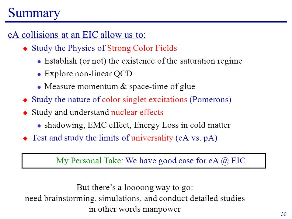 30 Summary eA collisions at an EIC allow us to:  Study the Physics of Strong Color Fields l Establish (or not) the existence of the saturation regime l Explore non-linear QCD l Measure momentum & space-time of glue  Study the nature of color singlet excitations (Pomerons)  Study and understand nuclear effects l shadowing, EMC effect, Energy Loss in cold matter  Test and study the limits of universality (eA vs.