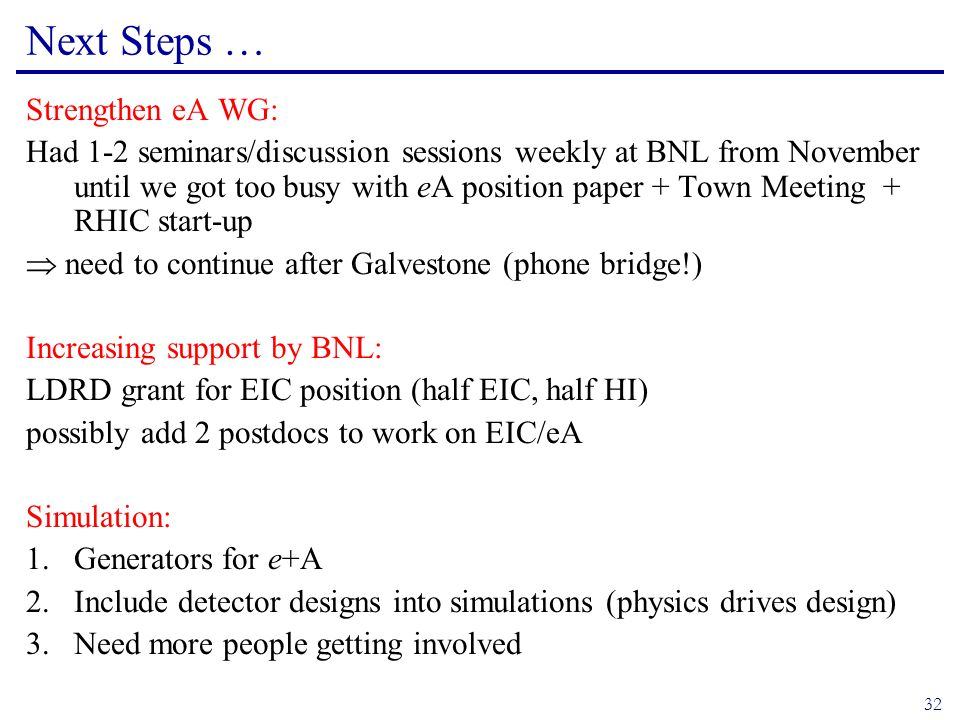 32 Next Steps … Strengthen eA WG: Had 1-2 seminars/discussion sessions weekly at BNL from November until we got too busy with eA position paper + Town Meeting + RHIC start-up  need to continue after Galvestone (phone bridge!) Increasing support by BNL: LDRD grant for EIC position (half EIC, half HI) possibly add 2 postdocs to work on EIC/eA Simulation: 1.Generators for e+A 2.Include detector designs into simulations (physics drives design) 3.Need more people getting involved