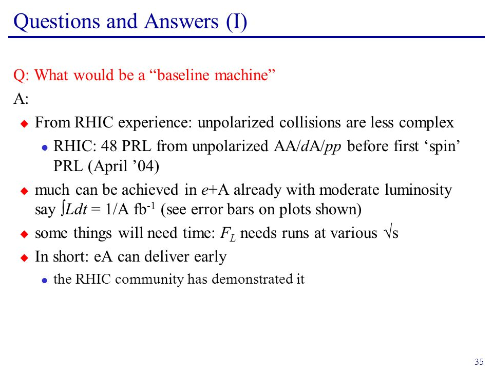 35 Questions and Answers (I) Q: What would be a baseline machine A:  From RHIC experience: unpolarized collisions are less complex l RHIC: 48 PRL from unpolarized AA/dA/pp before first 'spin' PRL (April '04)  much can be achieved in e+A already with moderate luminosity say ∫Ldt = 1/A fb -1 (see error bars on plots shown)  some things will need time: F L needs runs at various √s  In short: eA can deliver early l the RHIC community has demonstrated it