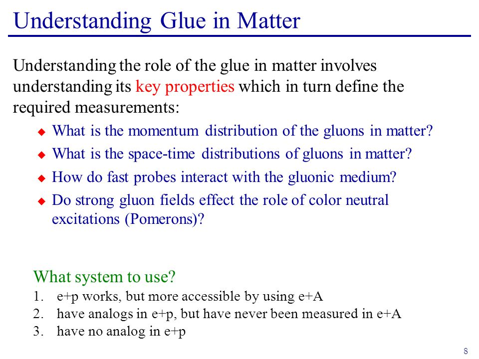 8 Understanding Glue in Matter Understanding the role of the glue in matter involves understanding its key properties which in turn define the required measurements: WWhat is the momentum distribution of the gluons in matter.