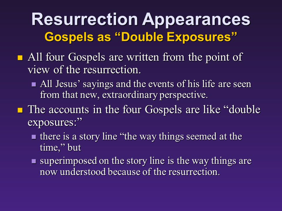 Resurrection Appearances Gospels as Double Exposures All four Gospels are written from the point of view of the resurrection.