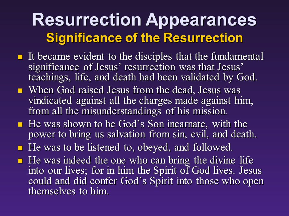 Resurrection Appearances Significance of the Resurrection It became evident to the disciples that the fundamental significance of Jesus' resurrection was that Jesus' teachings, life, and death had been validated by God.
