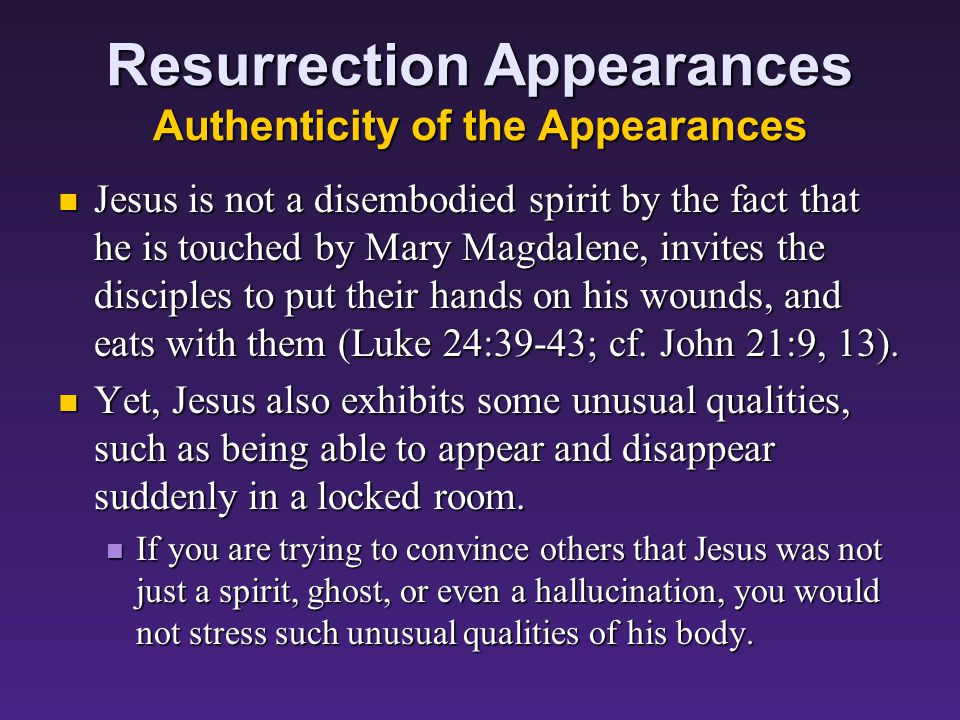 Resurrection Appearances Authenticity of the Appearances Jesus is not a disembodied spirit by the fact that he is touched by Mary Magdalene, invites the disciples to put their hands on his wounds, and eats with them (Luke 24:39-43; cf.
