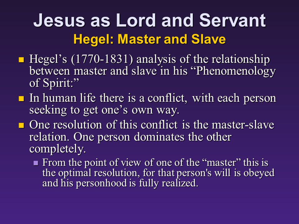 Jesus as Lord and Servant Hegel: Master and Slave Hegel's (1770-1831) analysis of the relationship between master and slave in his Phenomenology of Spirit: Hegel's (1770-1831) analysis of the relationship between master and slave in his Phenomenology of Spirit: In human life there is a conflict, with each person seeking to get one's own way.