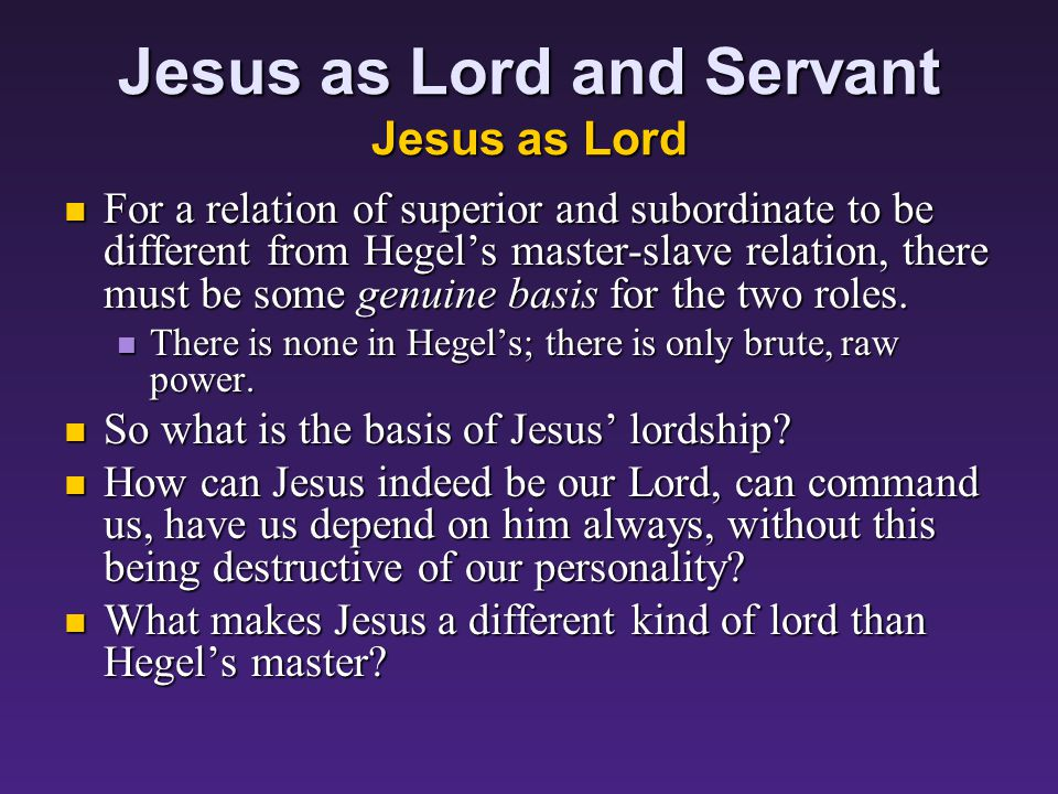 Jesus as Lord and Servant Jesus as Lord For a relation of superior and subordinate to be different from Hegel's master-slave relation, there must be some genuine basis for the two roles.