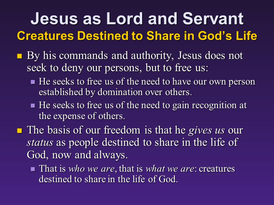 Jesus as Lord and Servant Creatures Destined to Share in God's Life By his commands and authority, Jesus does not seek to deny our persons, but to free us: By his commands and authority, Jesus does not seek to deny our persons, but to free us: He seeks to free us of the need to have our own person established by domination over others.