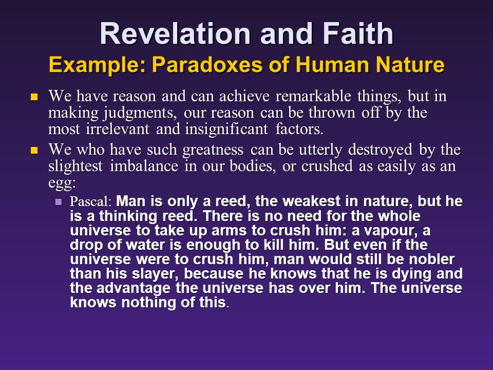 Revelation and Faith Example: Paradoxes of Human Nature We have reason and can achieve remarkable things, but in making judgments, our reason can be thrown off by the most irrelevant and insignificant factors.