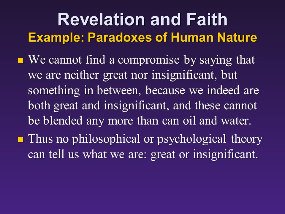 Revelation and Faith Example: Paradoxes of Human Nature We cannot find a compromise by saying that we are neither great nor insignificant, but something in between, because we indeed are both great and insignificant, and these cannot be blended any more than can oil and water.