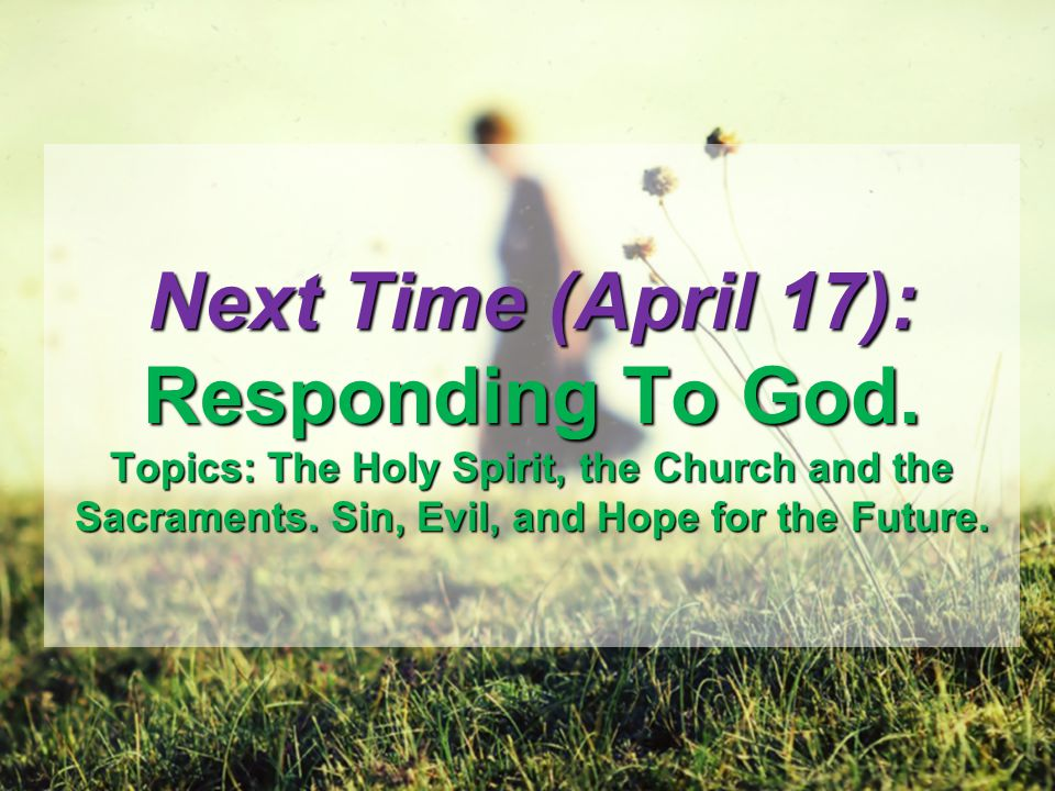 Next Time (April 17): Responding To God. Topics: The Holy Spirit, the Church and the Sacraments.