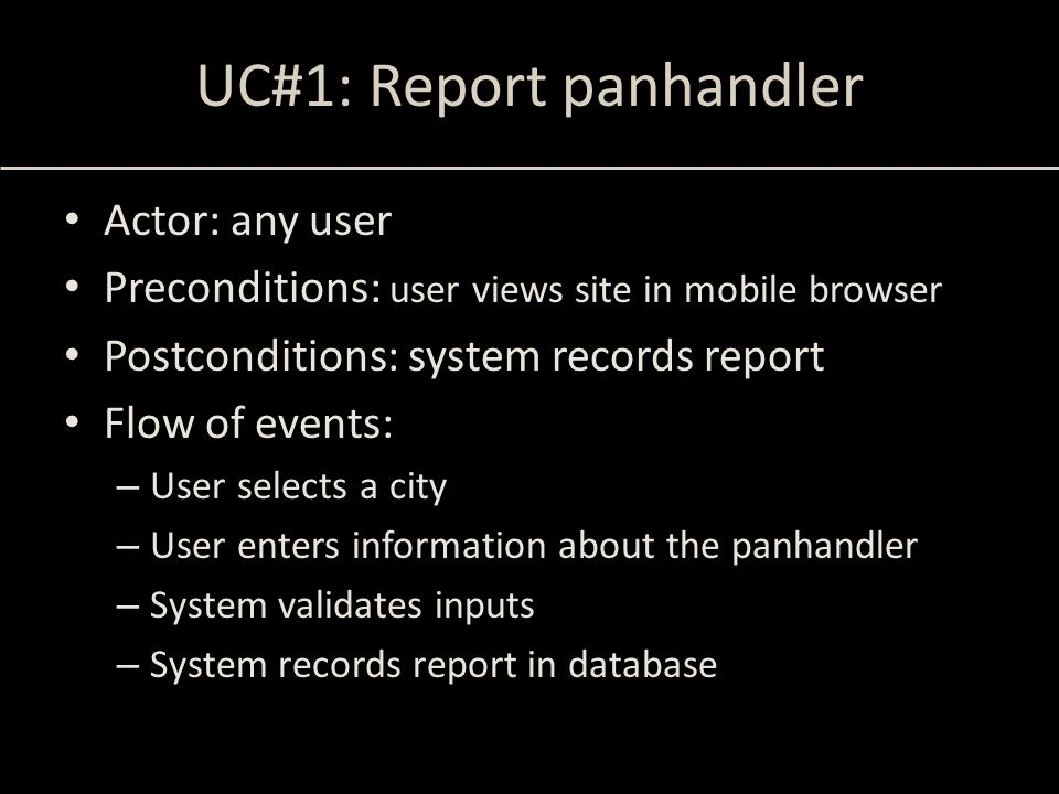 UC#1: Report panhandler Actor: any user Preconditions: user views site in mobile browser Postconditions: system records report Flow of events: – User
