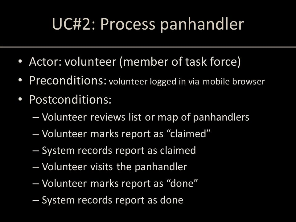 UC#2: Process panhandler Actor: volunteer (member of task force) Preconditions: volunteer logged in via mobile browser Postconditions: – Volunteer reviews list or map of panhandlers – Volunteer marks report as claimed – System records report as claimed – Volunteer visits the panhandler – Volunteer marks report as done – System records report as done