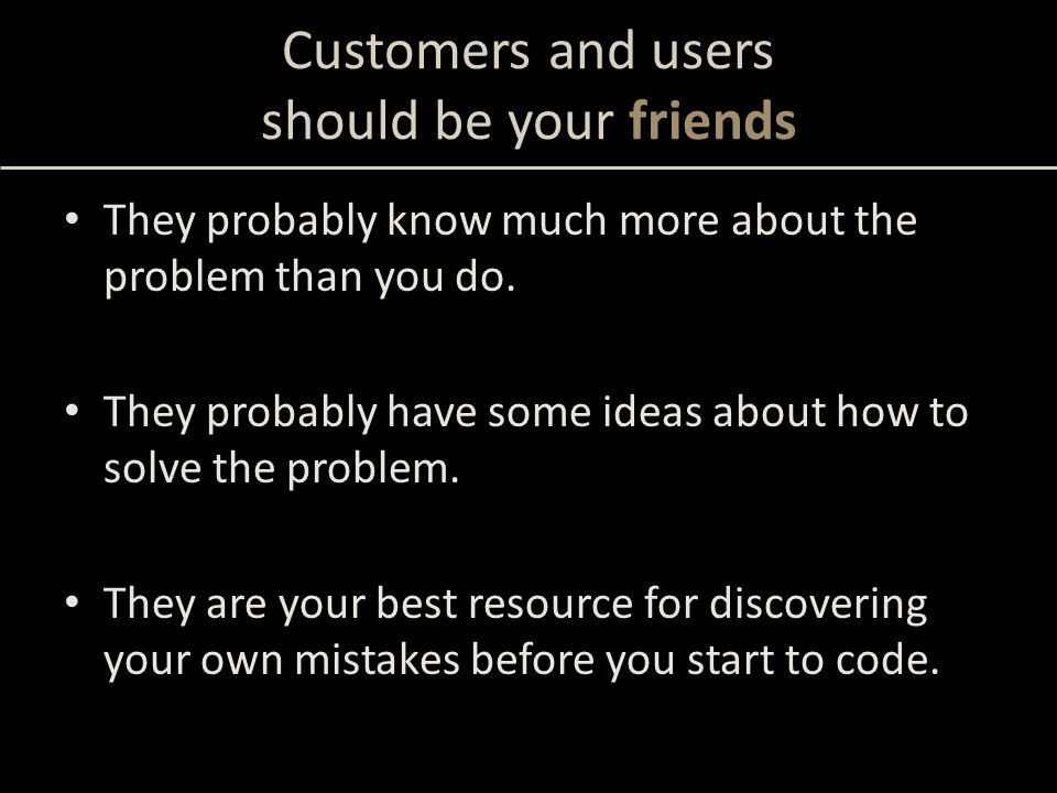 They probably know much more about the problem than you do. They probably have some ideas about how to solve the problem. They are your best resource