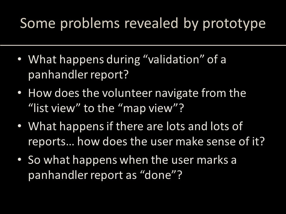 """Some problems revealed by prototype What happens during """"validation"""" of a panhandler report? How does the volunteer navigate from the """"list view"""" to t"""