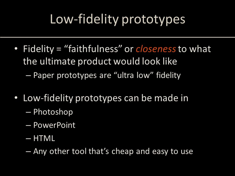 """Low-fidelity prototypes Fidelity = """"faithfulness"""" or closeness to what the ultimate product would look like – Paper prototypes are """"ultra low"""" fidelit"""