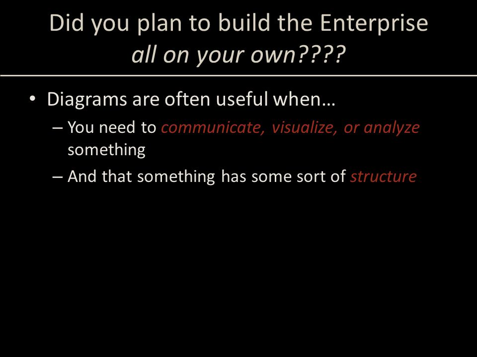 Did you plan to build the Enterprise all on your own???? Diagrams are often useful when… – You need to communicate, visualize, or analyze something –