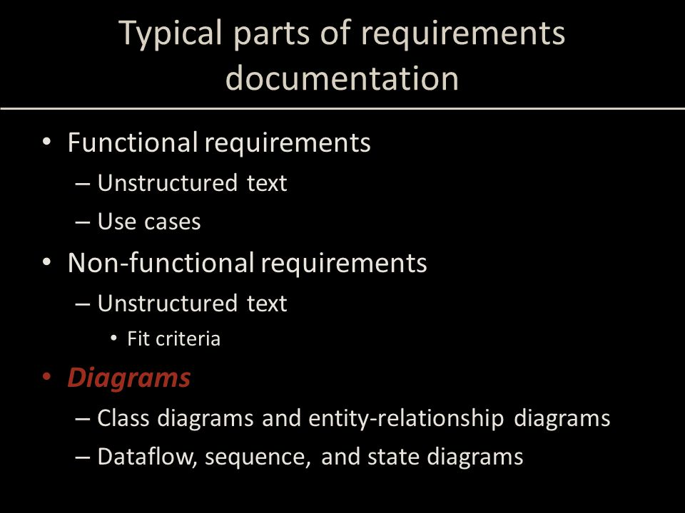 Typical parts of requirements documentation Functional requirements – Unstructured text – Use cases Non-functional requirements – Unstructured text Fit criteria Diagrams – Class diagrams and entity-relationship diagrams – Dataflow, sequence, and state diagrams