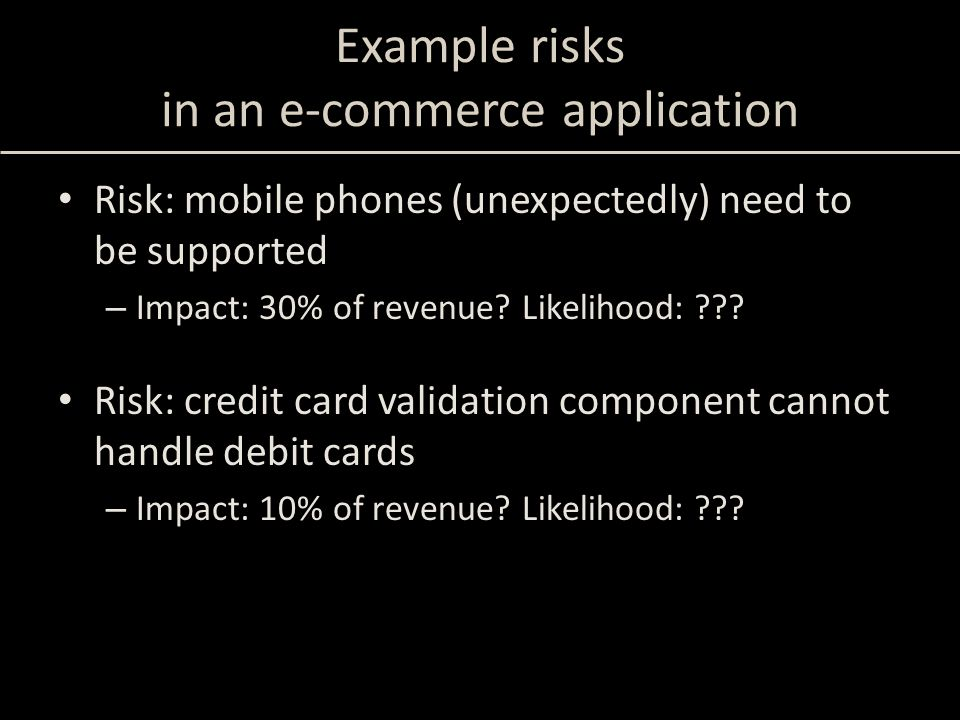 Example risks in an e-commerce application Risk: mobile phones (unexpectedly) need to be supported – Impact: 30% of revenue? Likelihood: ??? Risk: cre