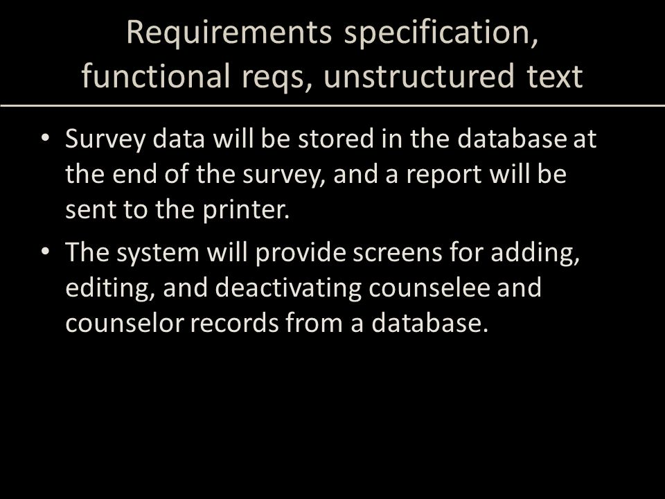 Requirements specification, functional reqs, unstructured text Survey data will be stored in the database at the end of the survey, and a report will be sent to the printer.