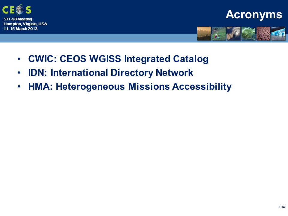 SIT-28 Meeting Hampton, Virginia, USA 11-15 March 2013 Acronyms CWIC: CEOS WGISS Integrated Catalog IDN: International Directory Network HMA: Heteroge