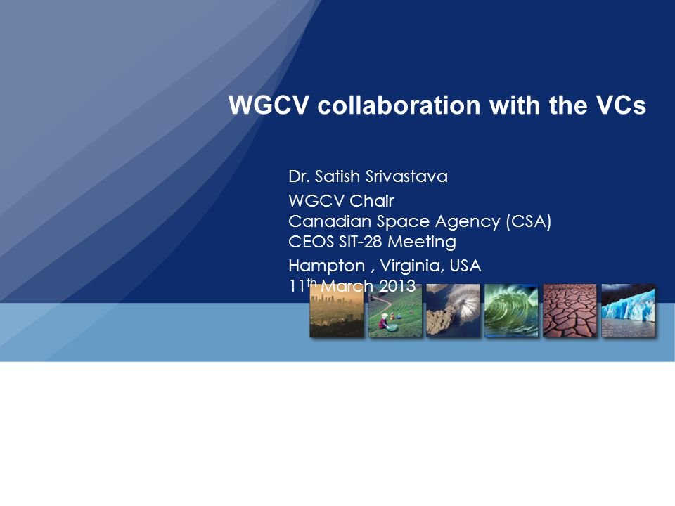 WGCV collaboration with the VCs Dr. Satish Srivastava WGCV Chair Canadian Space Agency (CSA) CEOS SIT-28 Meeting Hampton, Virginia, USA 11 th March 20