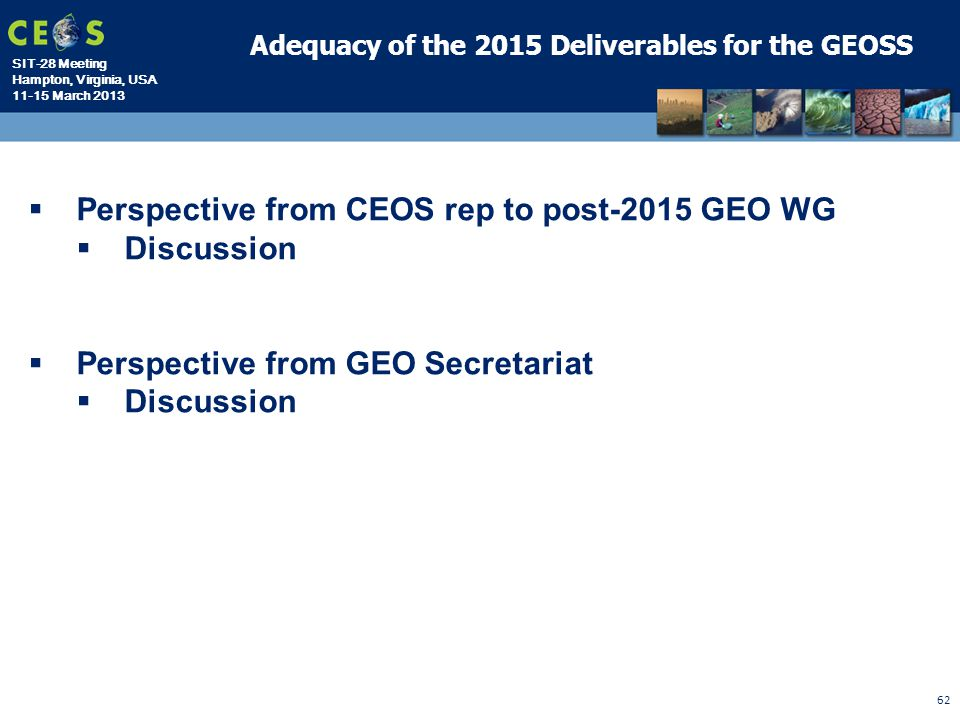 SIT-28 Meeting Hampton, Virginia, USA 11-15 March 2013 62 Adequacy of the 2015 Deliverables for the GEOSS  Perspective from CEOS rep to post-2015 GEO