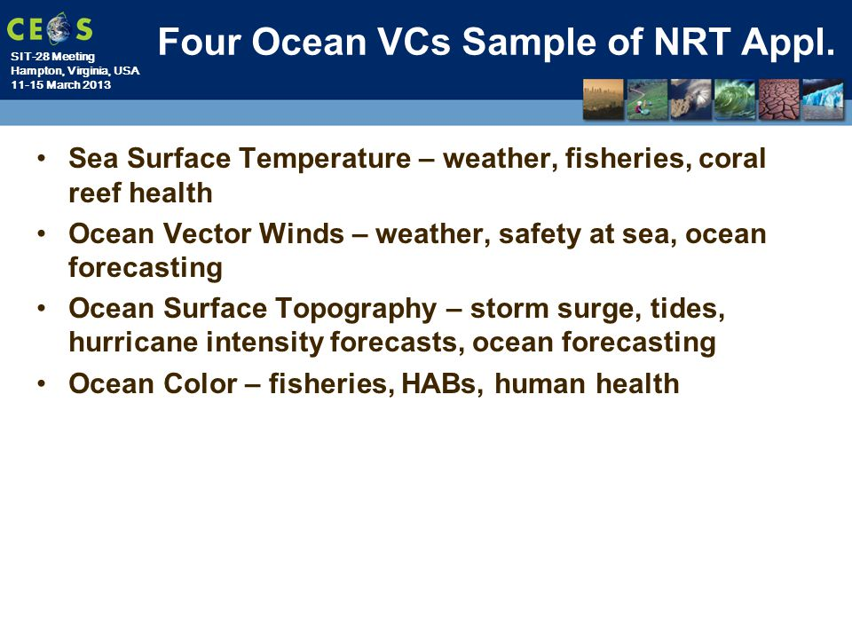 SIT-28 Meeting Hampton, Virginia, USA 11-15 March 2013 Four Ocean VCs Sample of NRT Appl. Sea Surface Temperature – weather, fisheries, coral reef hea