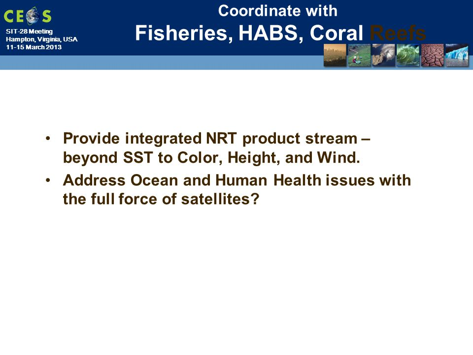 SIT-28 Meeting Hampton, Virginia, USA 11-15 March 2013 Coordinate with Fisheries, HABS, Coral Reefs Provide integrated NRT product stream – beyond SST