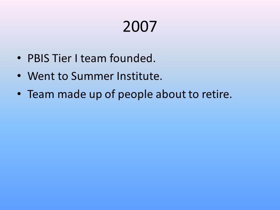 2007 PBIS Tier I team founded. Went to Summer Institute. Team made up of people about to retire.