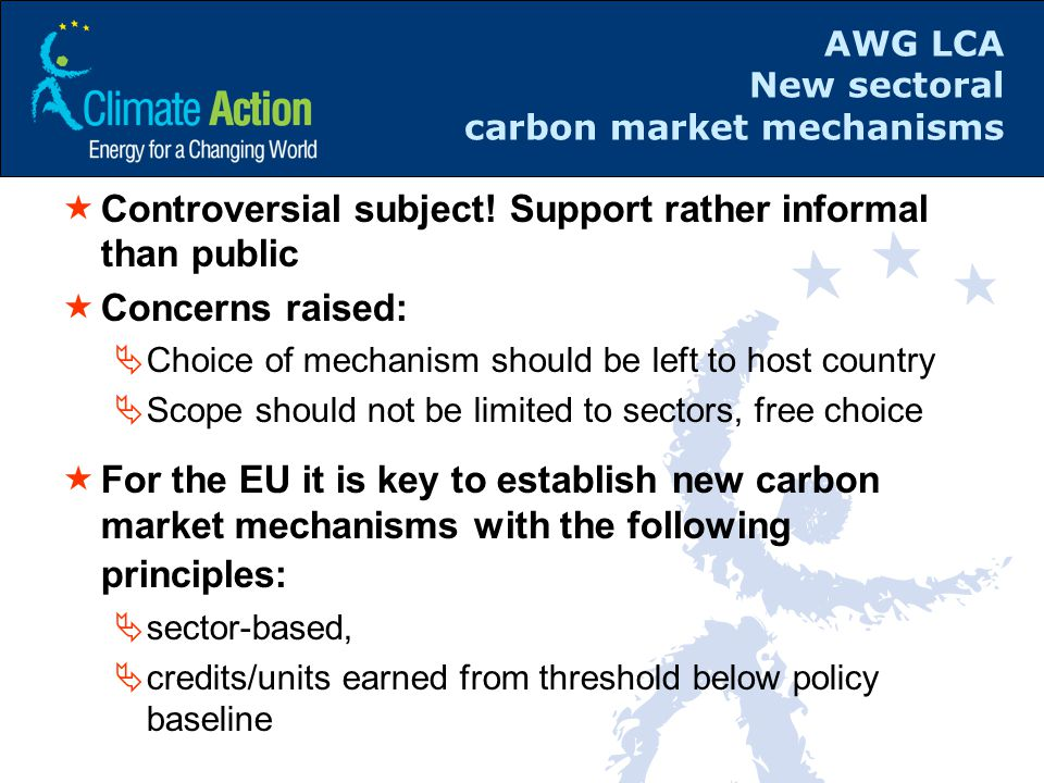 AWG LCA New sectoral carbon market mechanisms  Controversial subject! Support rather informal than public  Concerns raised:  Choice of mechanism sh