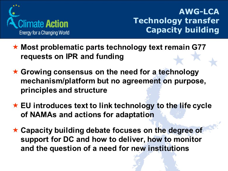 AWG-LCA Technology transfer Capacity building  Most problematic parts technology text remain G77 requests on IPR and funding  Growing consensus on the need for a technology mechanism/platform but no agreement on purpose, principles and structure  EU introduces text to link technology to the life cycle of NAMAs and actions for adaptation  Capacity building debate focuses on the degree of support for DC and how to deliver, how to monitor and the question of a need for new institutions